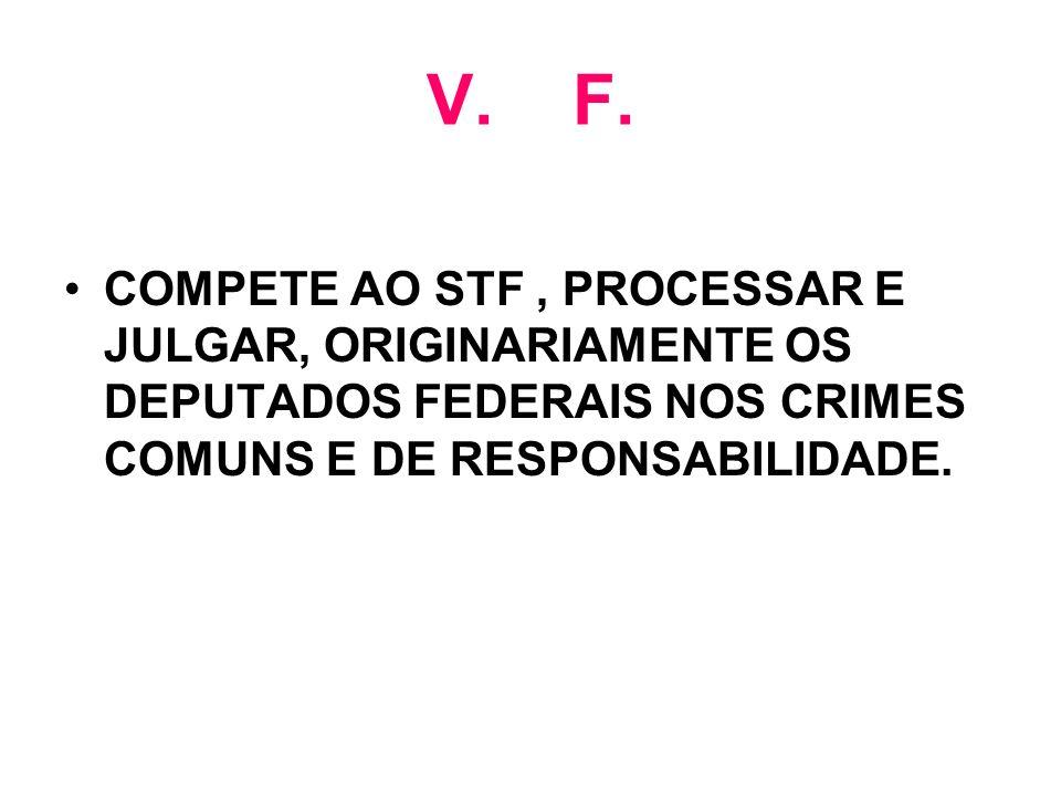V. F. COMPETE AO STF, PROCESSAR E JULGAR, ORIGINARIAMENTE OS DEPUTADOS FEDERAIS NOS CRIMES COMUNS E DE RESPONSABILIDADE.