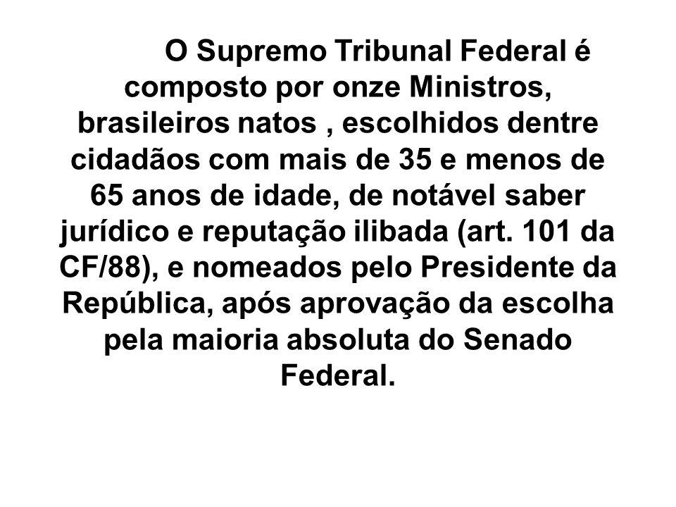 O Supremo Tribunal Federal é composto por onze Ministros, brasileiros natos, escolhidos dentre cidadãos com mais de 35 e menos de 65 anos de idade, de