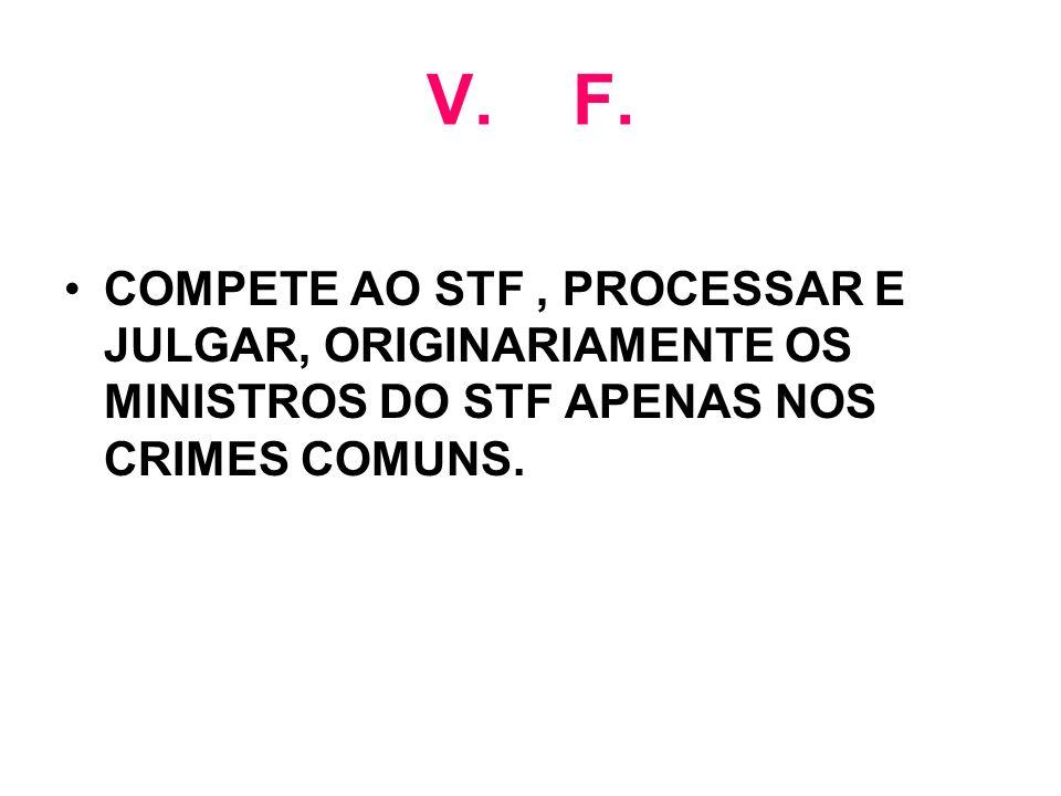 V. F. COMPETE AO STF, PROCESSAR E JULGAR, ORIGINARIAMENTE OS MINISTROS DO STF APENAS NOS CRIMES COMUNS.