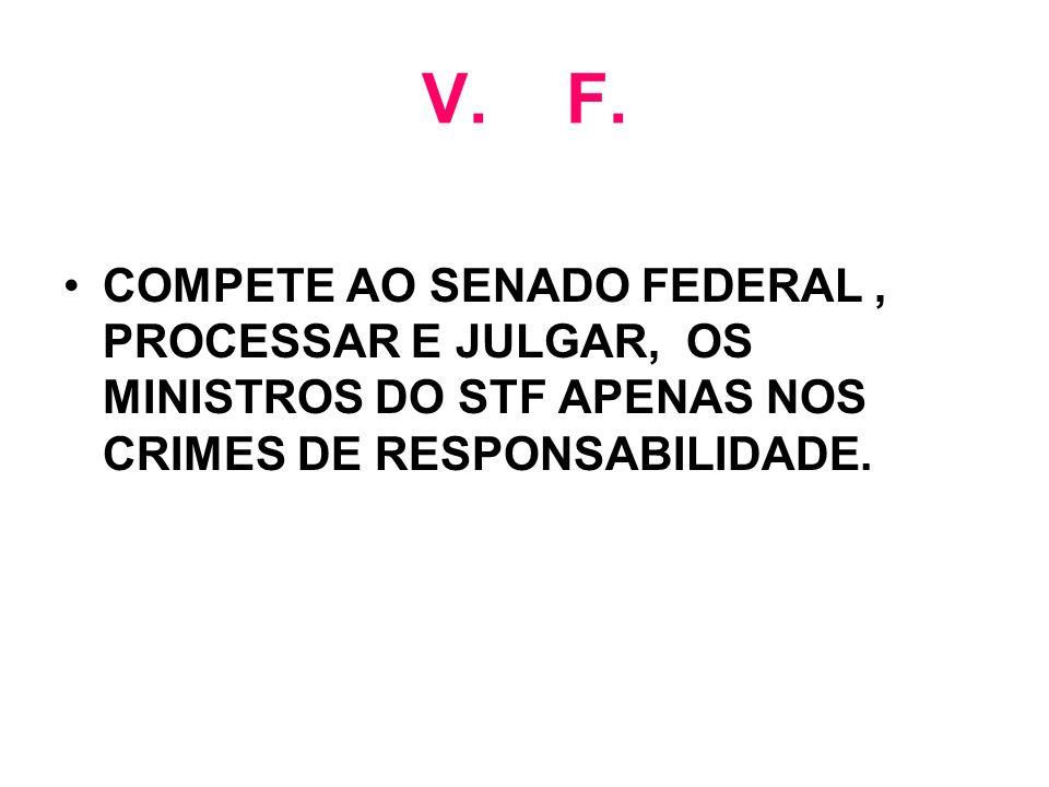 V. F. COMPETE AO SENADO FEDERAL, PROCESSAR E JULGAR, OS MINISTROS DO STF APENAS NOS CRIMES DE RESPONSABILIDADE.