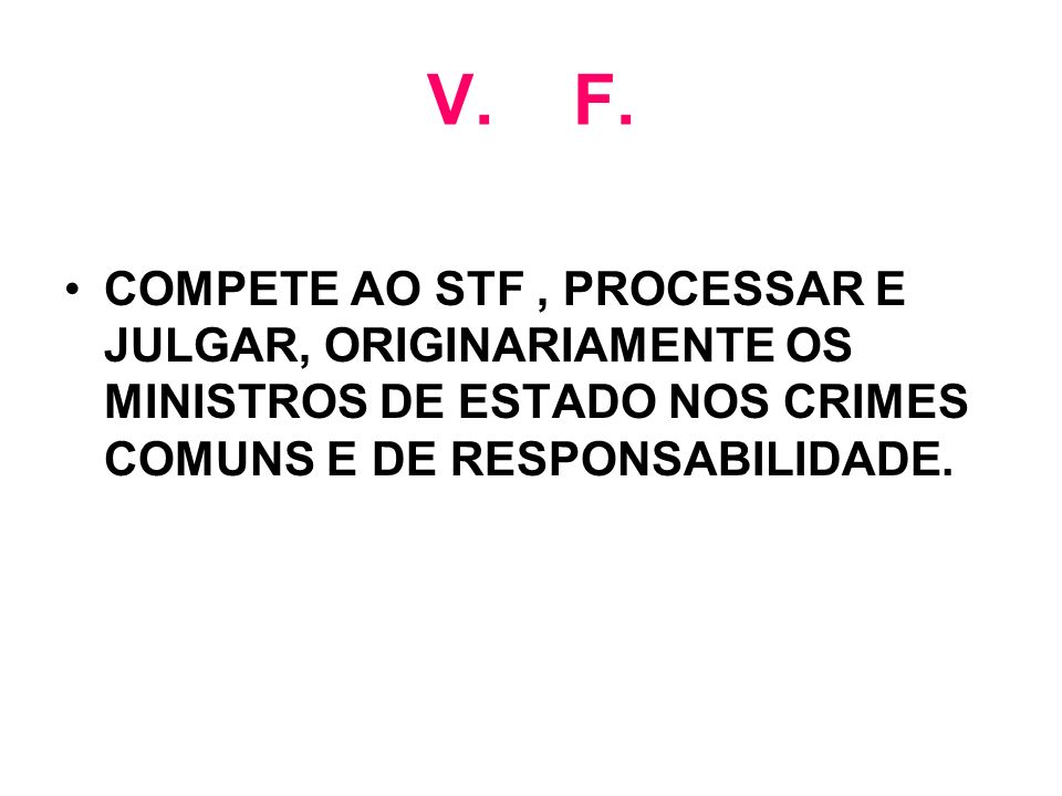 V. F. COMPETE AO STF, PROCESSAR E JULGAR, ORIGINARIAMENTE OS MINISTROS DE ESTADO NOS CRIMES COMUNS E DE RESPONSABILIDADE.