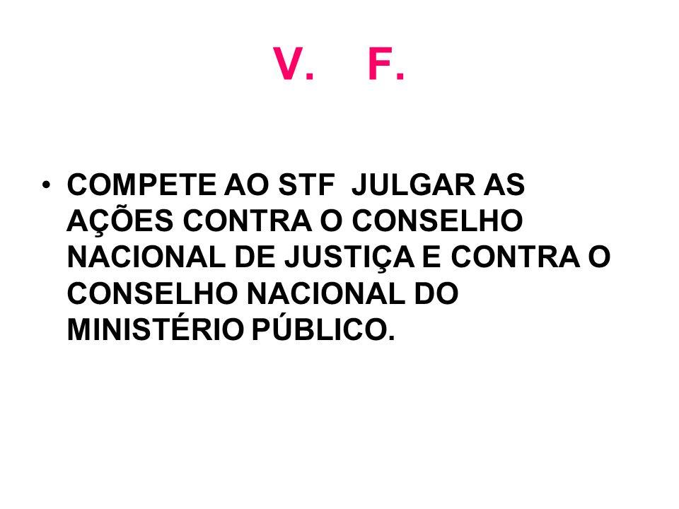 V. F. COMPETE AO STF JULGAR AS AÇÕES CONTRA O CONSELHO NACIONAL DE JUSTIÇA E CONTRA O CONSELHO NACIONAL DO MINISTÉRIO PÚBLICO.