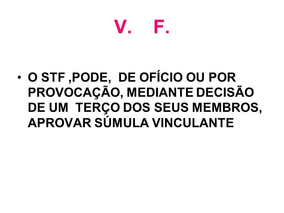 V. F. O STF,PODE, DE OFÍCIO OU POR PROVOCAÇÃO, MEDIANTE DECISÃO DE UM TERÇO DOS SEUS MEMBROS, APROVAR SÚMULA VINCULANTE