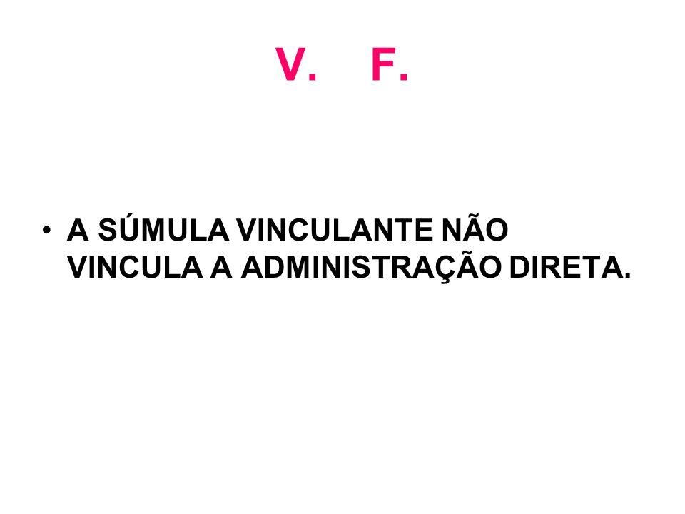 V. F. A SÚMULA VINCULANTE NÃO VINCULA A ADMINISTRAÇÃO DIRETA.