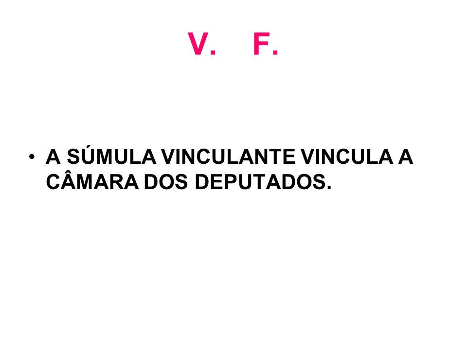 V. F. A SÚMULA VINCULANTE VINCULA A CÂMARA DOS DEPUTADOS.
