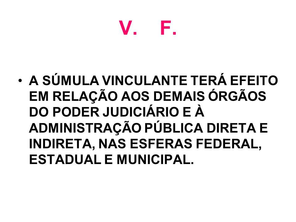 V. F. A SÚMULA VINCULANTE TERÁ EFEITO EM RELAÇÃO AOS DEMAIS ÓRGÃOS DO PODER JUDICIÁRIO E À ADMINISTRAÇÃO PÚBLICA DIRETA E INDIRETA, NAS ESFERAS FEDERA