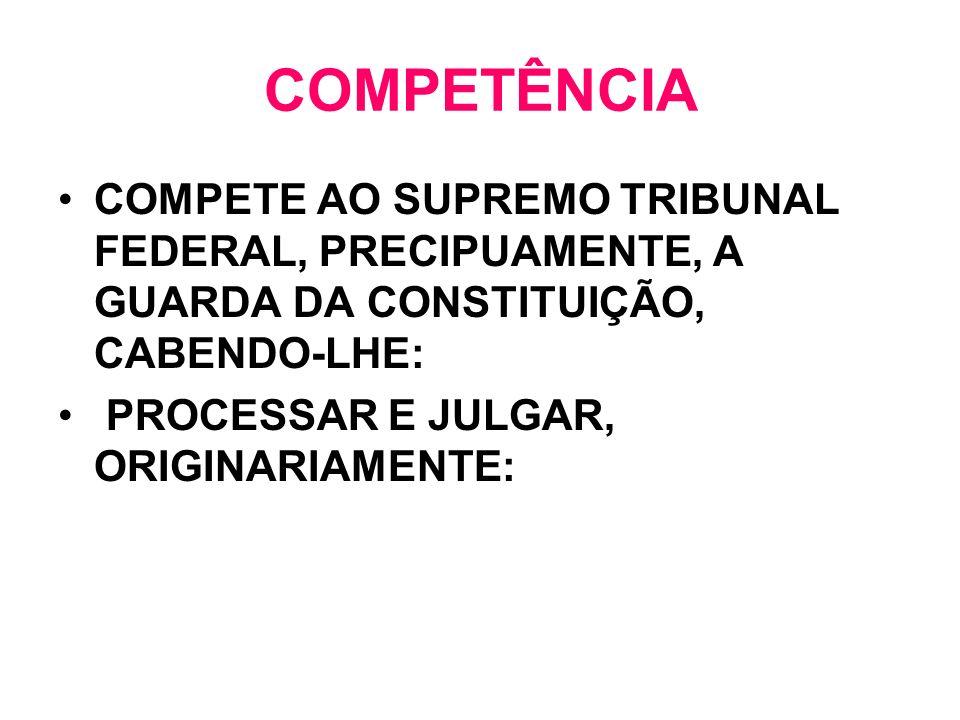 COMPETÊNCIA COMPETE AO SUPREMO TRIBUNAL FEDERAL, PRECIPUAMENTE, A GUARDA DA CONSTITUIÇÃO, CABENDO-LHE: PROCESSAR E JULGAR, ORIGINARIAMENTE: