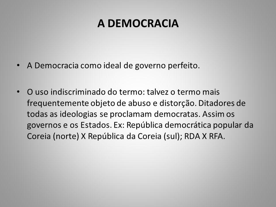 A DEMOCRACIA A Democracia como ideal de governo perfeito. O uso indiscriminado do termo: talvez o termo mais frequentemente objeto de abuso e distorçã