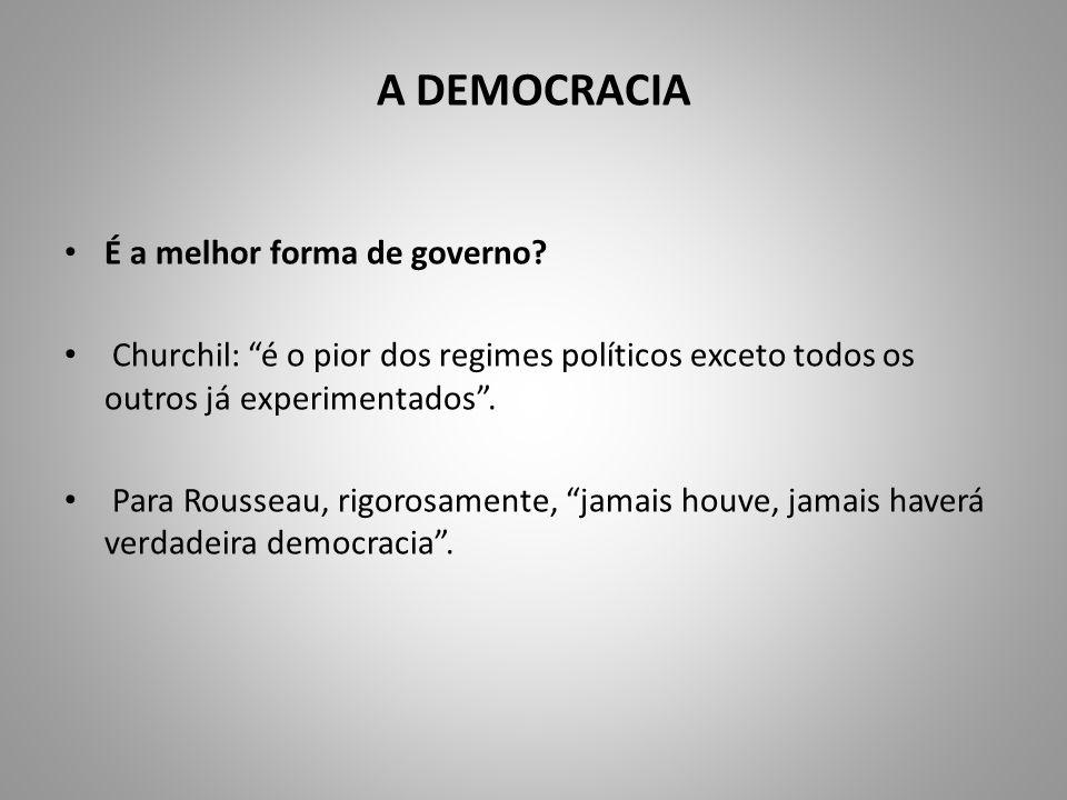 A DEMOCRACIA É a melhor forma de governo? Churchil: é o pior dos regimes políticos exceto todos os outros já experimentados. Para Rousseau, rigorosame