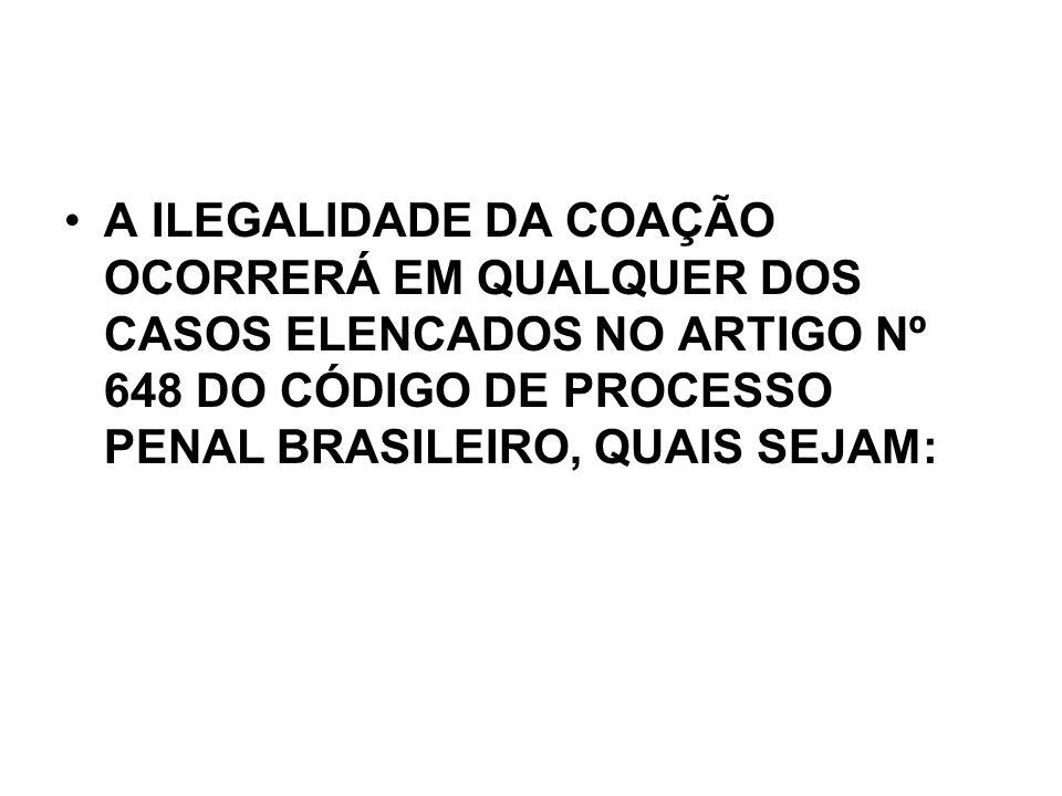 A ILEGALIDADE DA COAÇÃO OCORRERÁ EM QUALQUER DOS CASOS ELENCADOS NO ARTIGO Nº 648 DO CÓDIGO DE PROCESSO PENAL BRASILEIRO, QUAIS SEJAM: