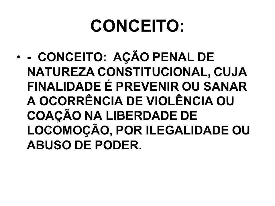 CONCEITO: - CONCEITO: AÇÃO PENAL DE NATUREZA CONSTITUCIONAL, CUJA FINALIDADE É PREVENIR OU SANAR A OCORRÊNCIA DE VIOLÊNCIA OU COAÇÃO NA LIBERDADE DE L