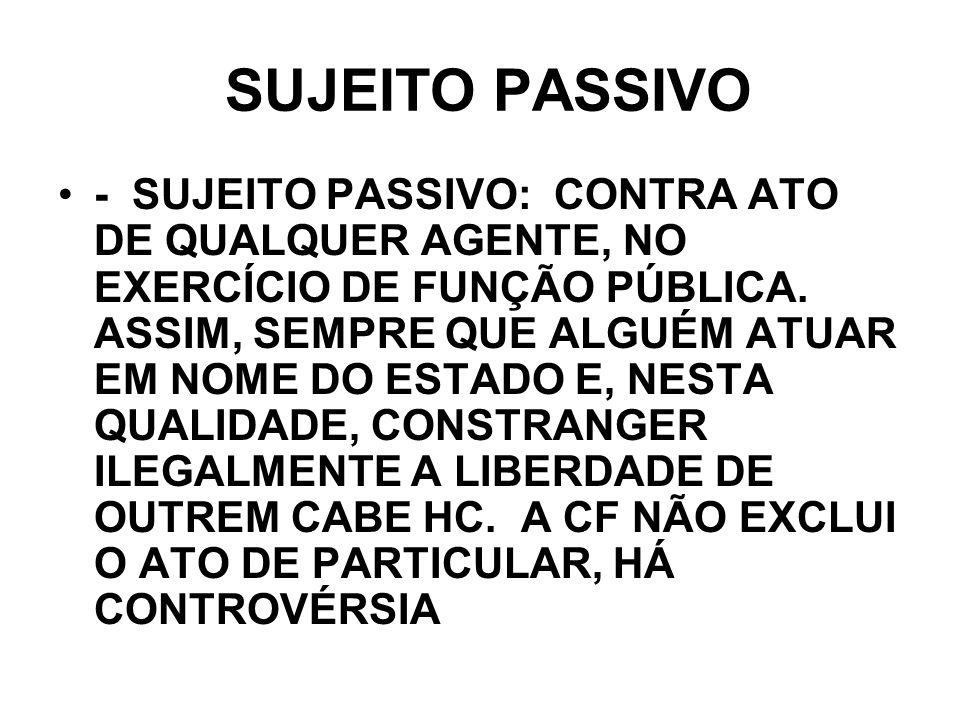 SUJEITO PASSIVO - SUJEITO PASSIVO: CONTRA ATO DE QUALQUER AGENTE, NO EXERCÍCIO DE FUNÇÃO PÚBLICA. ASSIM, SEMPRE QUE ALGUÉM ATUAR EM NOME DO ESTADO E,