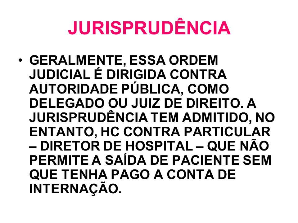 JURISPRUDÊNCIA GERALMENTE, ESSA ORDEM JUDICIAL É DIRIGIDA CONTRA AUTORIDADE PÚBLICA, COMO DELEGADO OU JUIZ DE DIREITO. A JURISPRUDÊNCIA TEM ADMITIDO,