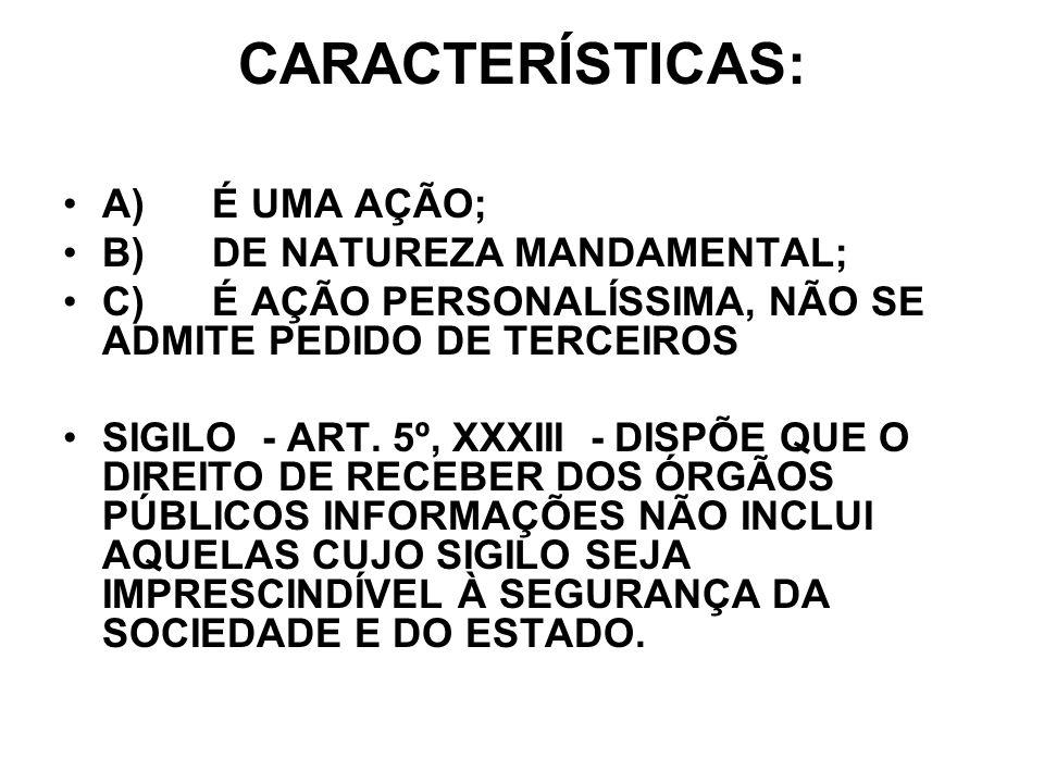 CARACTERÍSTICAS: A) É UMA AÇÃO; B) DE NATUREZA MANDAMENTAL; C) É AÇÃO PERSONALÍSSIMA, NÃO SE ADMITE PEDIDO DE TERCEIROS SIGILO - ART. 5º, XXXIII - DIS