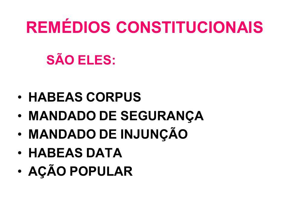 REMÉDIOS CONSTITUCIONAIS SÃO ELES: HABEAS CORPUS MANDADO DE SEGURANÇA MANDADO DE INJUNÇÃO HABEAS DATA AÇÃO POPULAR