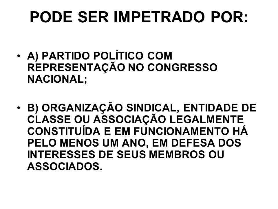 PODE SER IMPETRADO POR: A) PARTIDO POLÍTICO COM REPRESENTAÇÃO NO CONGRESSO NACIONAL; B) ORGANIZAÇÃO SINDICAL, ENTIDADE DE CLASSE OU ASSOCIAÇÃO LEGALME