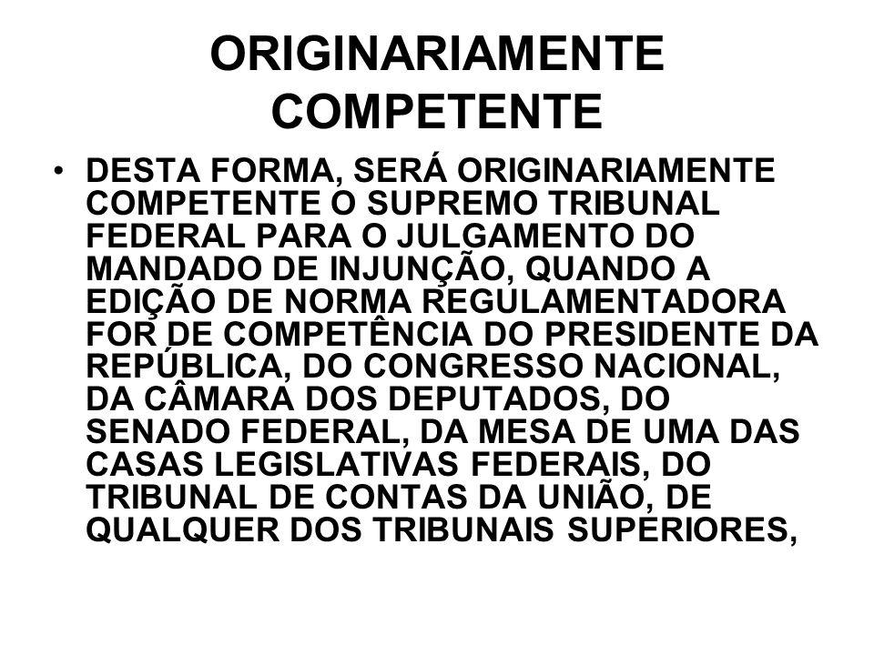 ORIGINARIAMENTE COMPETENTE DESTA FORMA, SERÁ ORIGINARIAMENTE COMPETENTE O SUPREMO TRIBUNAL FEDERAL PARA O JULGAMENTO DO MANDADO DE INJUNÇÃO, QUANDO A
