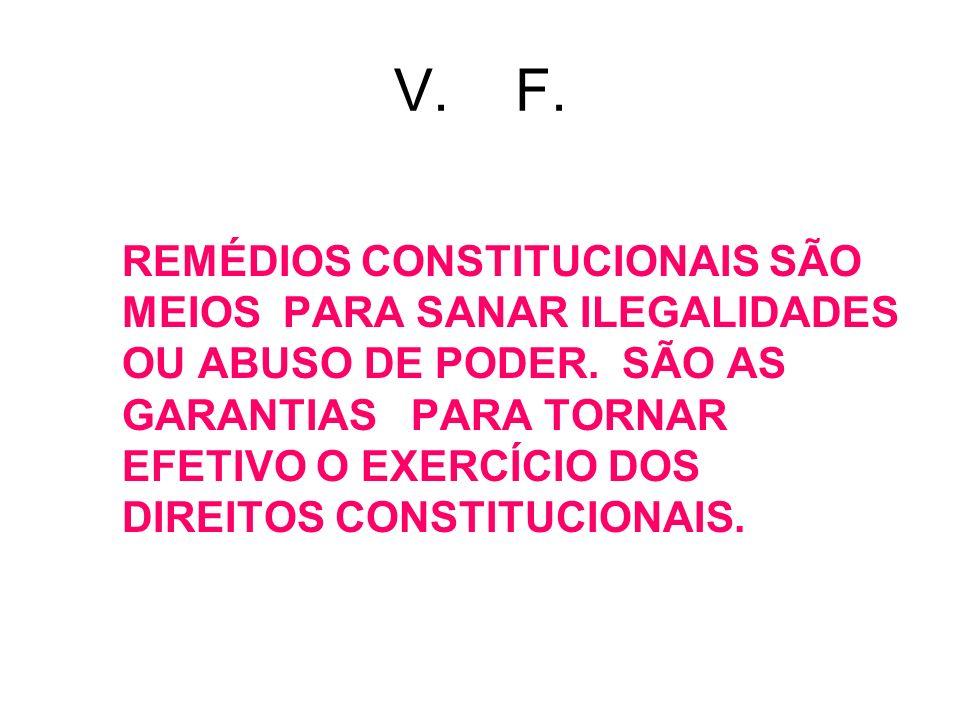 V. F. REMÉDIOS CONSTITUCIONAIS SÃO MEIOS PARA SANAR ILEGALIDADES OU ABUSO DE PODER. SÃO AS GARANTIAS PARA TORNAR EFETIVO O EXERCÍCIO DOS DIREITOS CONS