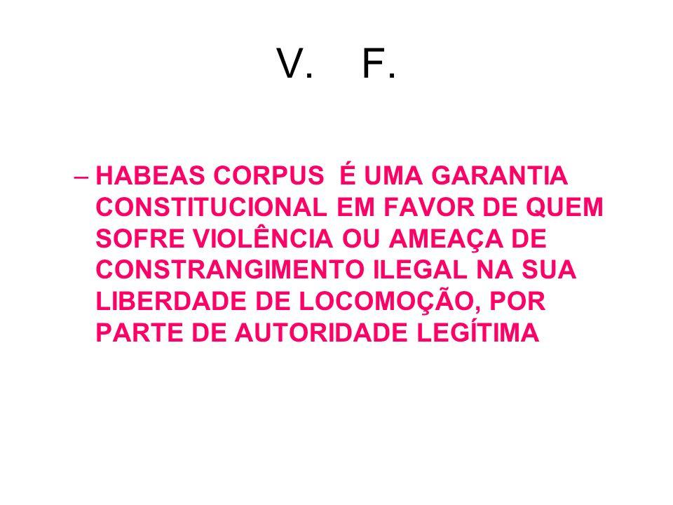 V. F. –HABEAS CORPUS É UMA GARANTIA CONSTITUCIONAL EM FAVOR DE QUEM SOFRE VIOLÊNCIA OU AMEAÇA DE CONSTRANGIMENTO ILEGAL NA SUA LIBERDADE DE LOCOMOÇÃO,