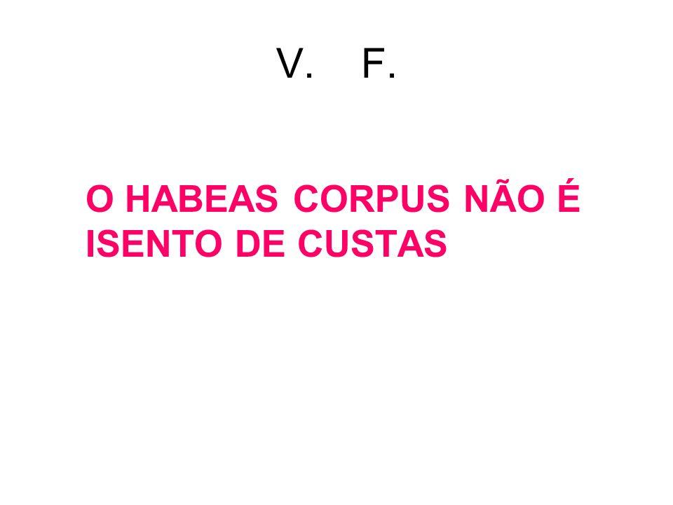 V. F. O HABEAS CORPUS NÃO É ISENTO DE CUSTAS