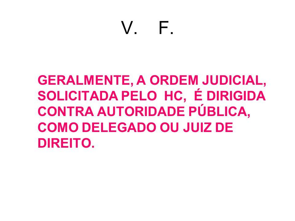 V. F. GERALMENTE, A ORDEM JUDICIAL, SOLICITADA PELO HC, É DIRIGIDA CONTRA AUTORIDADE PÚBLICA, COMO DELEGADO OU JUIZ DE DIREITO.