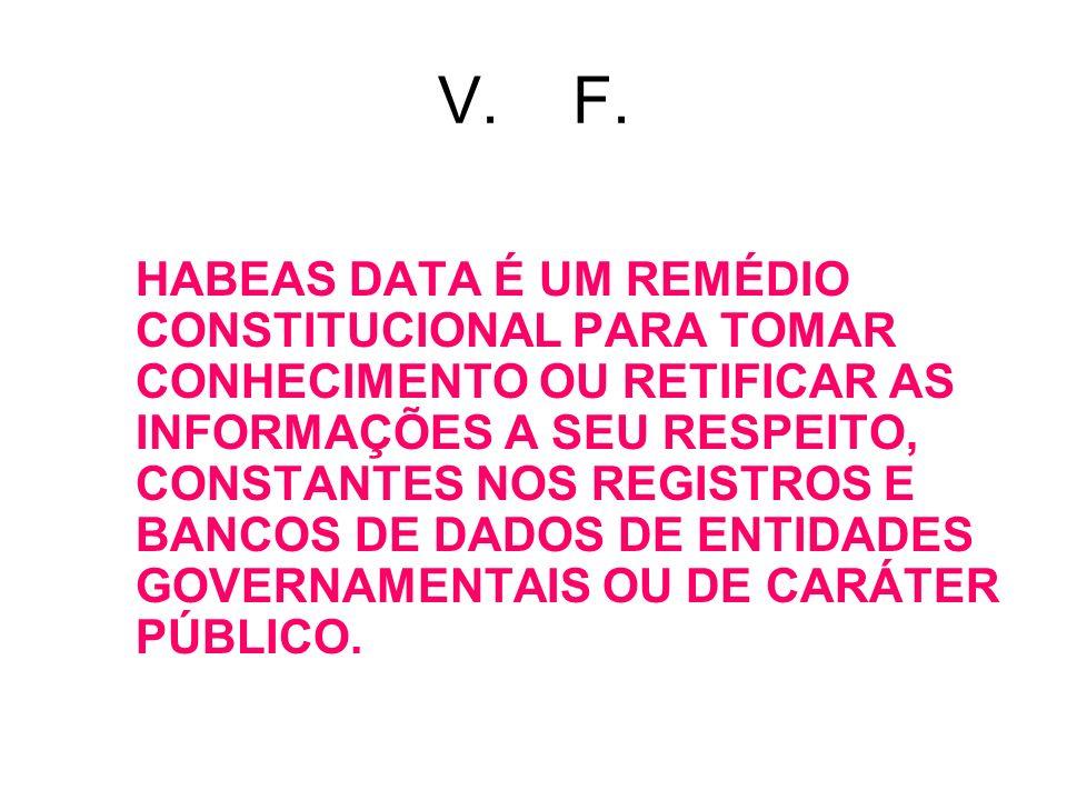 V. F. HABEAS DATA É UM REMÉDIO CONSTITUCIONAL PARA TOMAR CONHECIMENTO OU RETIFICAR AS INFORMAÇÕES A SEU RESPEITO, CONSTANTES NOS REGISTROS E BANCOS DE