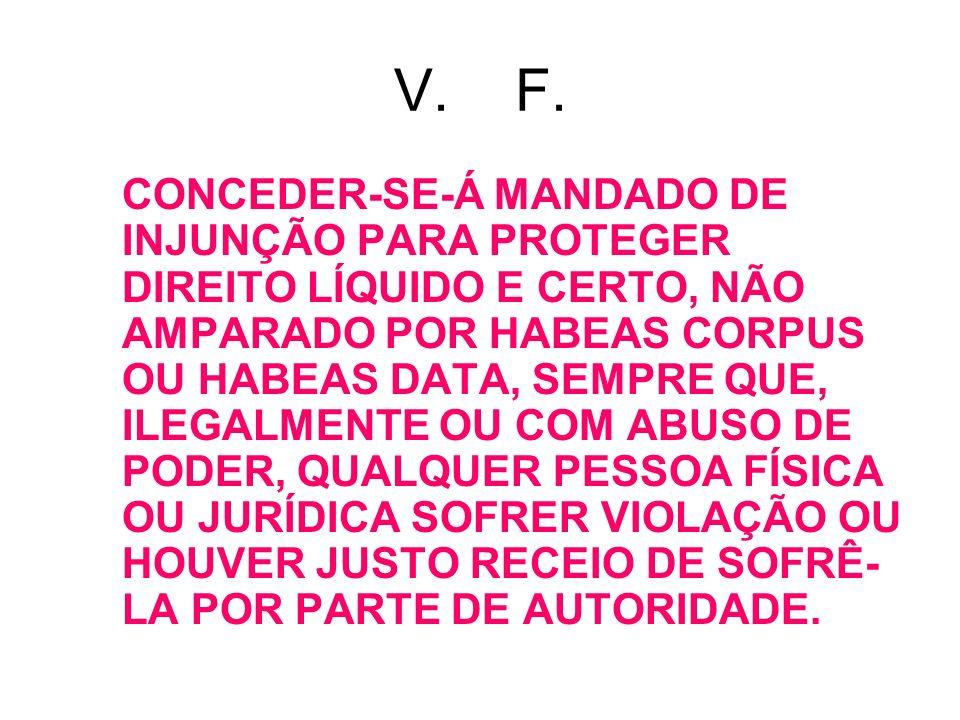 V. F. CONCEDER-SE-Á MANDADO DE INJUNÇÃO PARA PROTEGER DIREITO LÍQUIDO E CERTO, NÃO AMPARADO POR HABEAS CORPUS OU HABEAS DATA, SEMPRE QUE, ILEGALMENTE