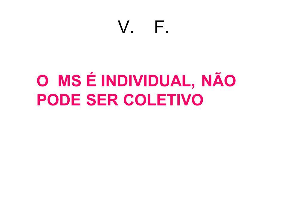 V. F. O MS É INDIVIDUAL, NÃO PODE SER COLETIVO