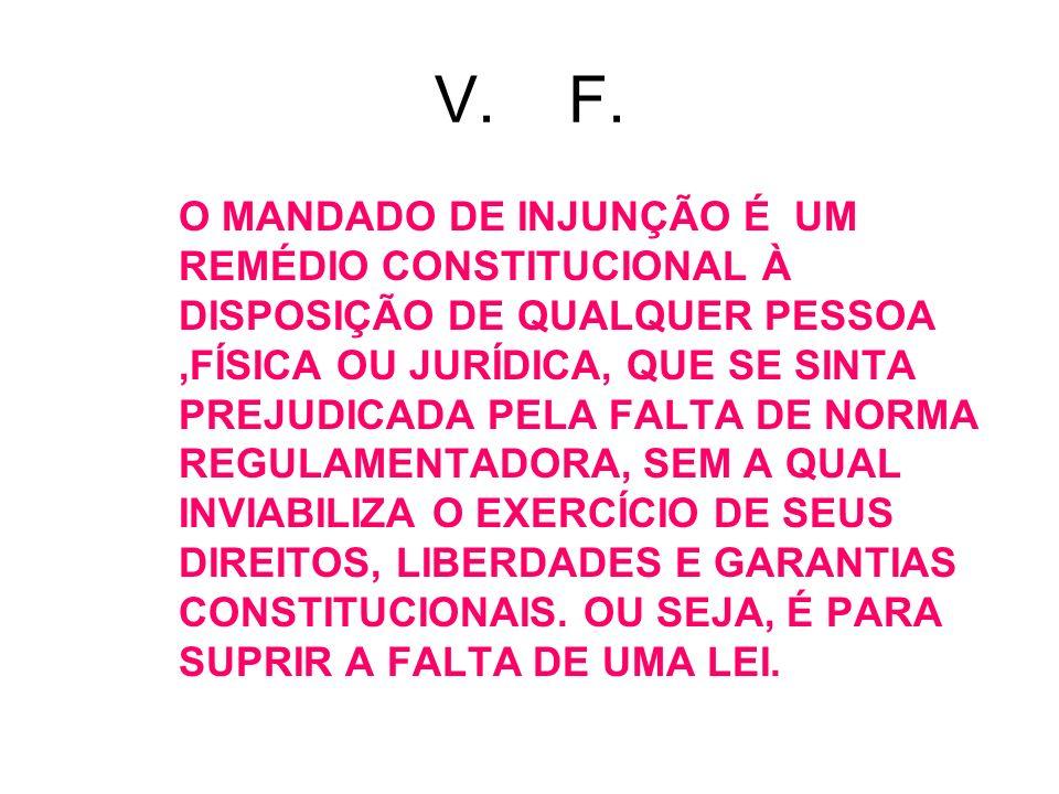 V. F. O MANDADO DE INJUNÇÃO É UM REMÉDIO CONSTITUCIONAL À DISPOSIÇÃO DE QUALQUER PESSOA,FÍSICA OU JURÍDICA, QUE SE SINTA PREJUDICADA PELA FALTA DE NOR