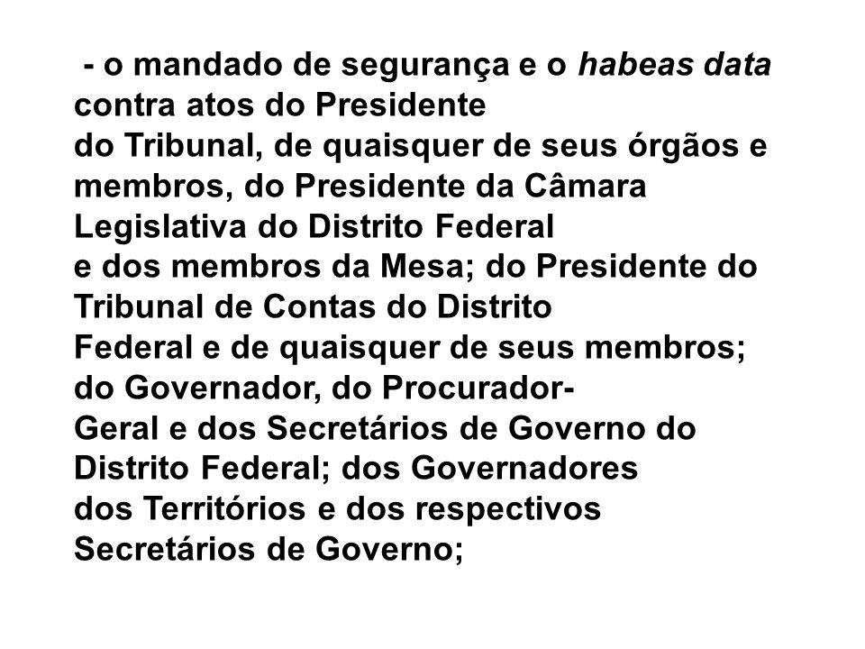 - o mandado de segurança e o habeas data contra atos do Presidente do Tribunal, de quaisquer de seus órgãos e membros, do Presidente da Câmara Legisla