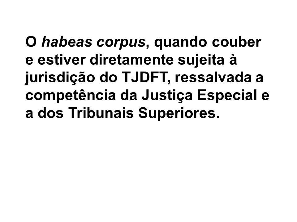 O habeas corpus, quando couber e estiver diretamente sujeita à jurisdição do TJDFT, ressalvada a competência da Justiça Especial e a dos Tribunais Sup