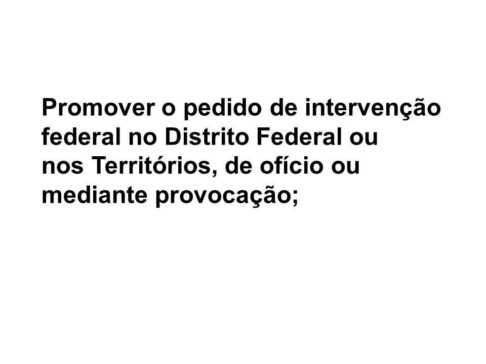 Promover o pedido de intervenção federal no Distrito Federal ou nos Territórios, de ofício ou mediante provocação;