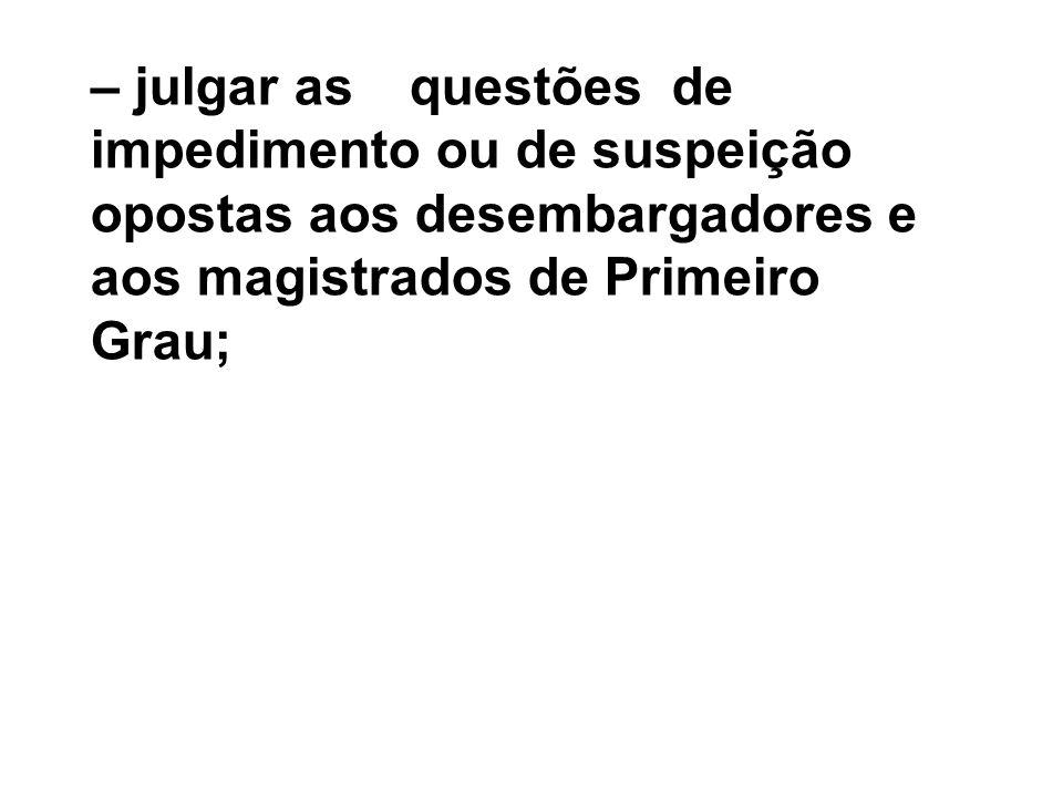 – julgar as questões de impedimento ou de suspeição opostas aos desembargadores e aos magistrados de Primeiro Grau;
