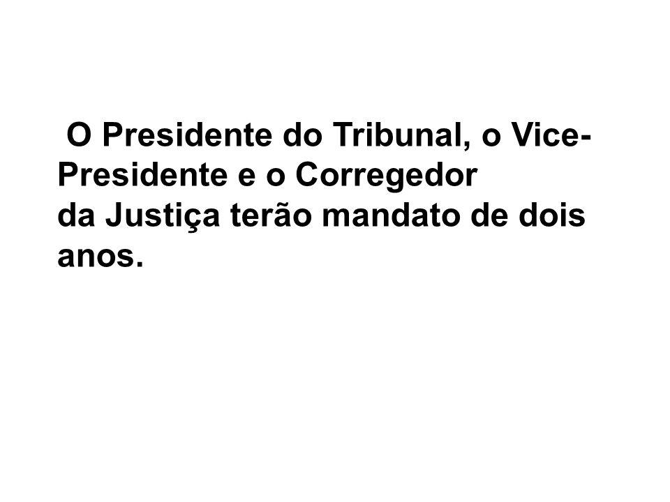 O Presidente do Tribunal, o Vice- Presidente e o Corregedor da Justiça terão mandato de dois anos.