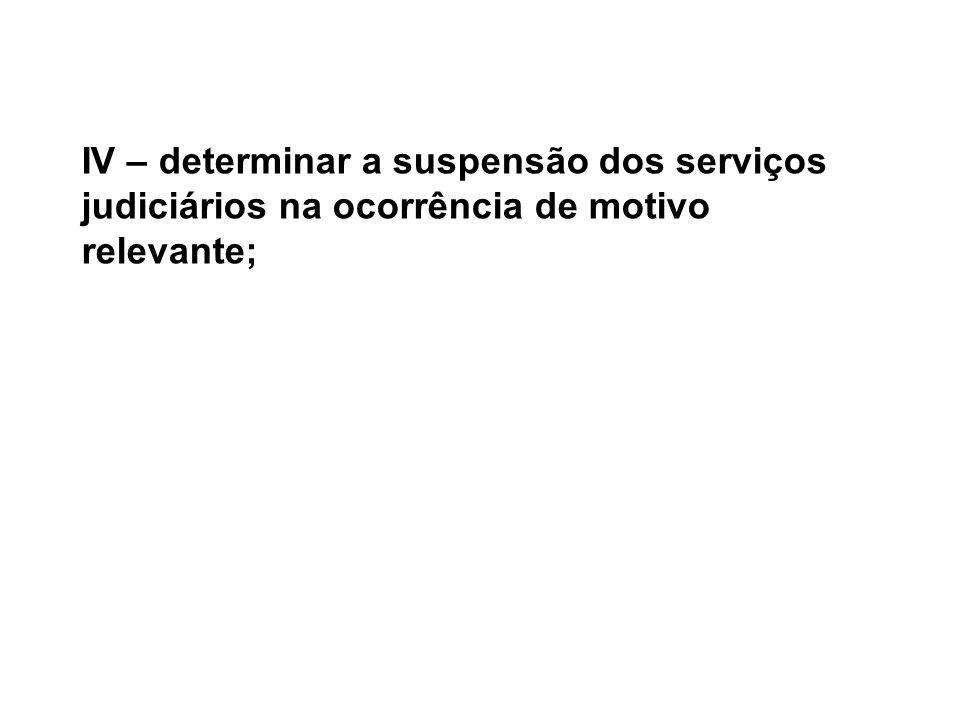 IV – determinar a suspensão dos serviços judiciários na ocorrência de motivo relevante;