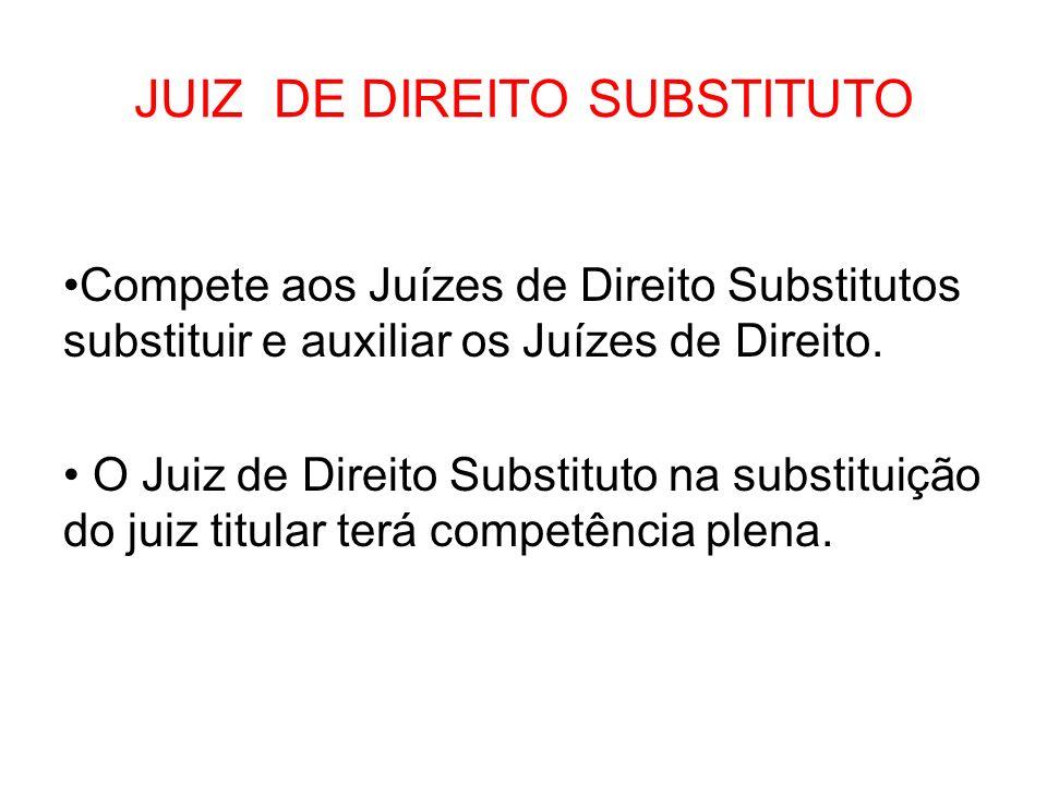 JUIZ DE DIREITO SUBSTITUTO Compete aos Juízes de Direito Substitutos substituir e auxiliar os Juízes de Direito. O Juiz de Direito Substituto na subst