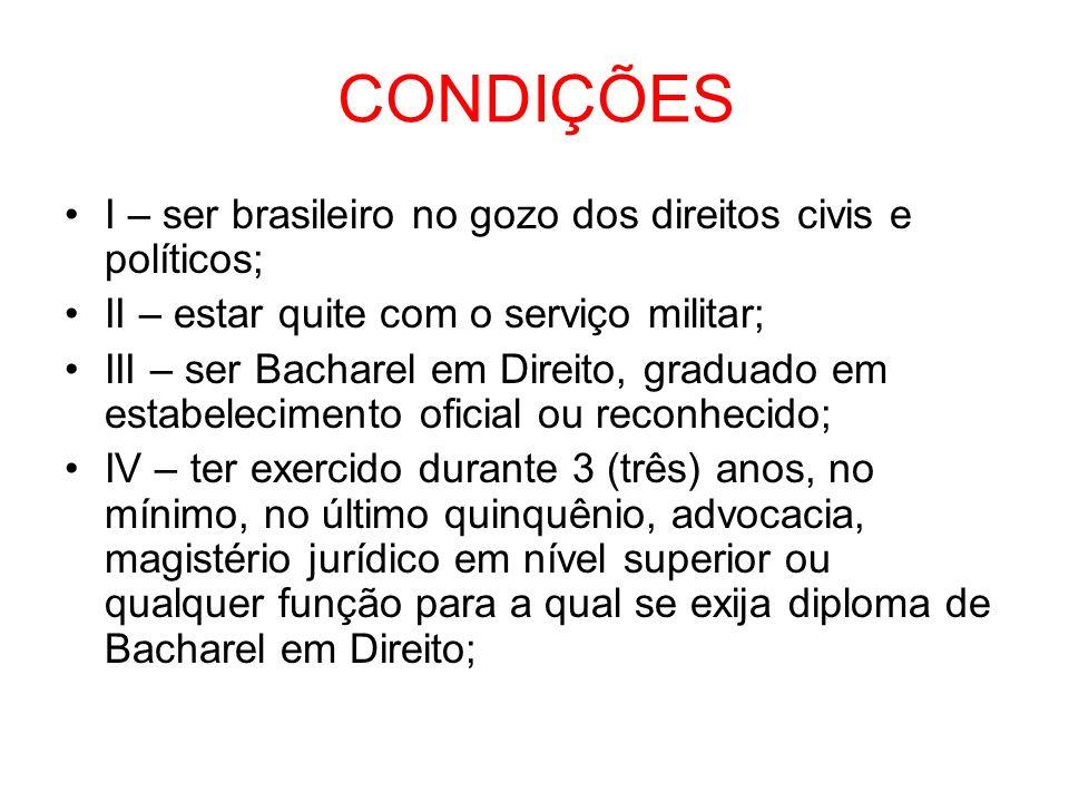 CONDIÇÕES I – ser brasileiro no gozo dos direitos civis e políticos; II – estar quite com o serviço militar; III – ser Bacharel em Direito, graduado e