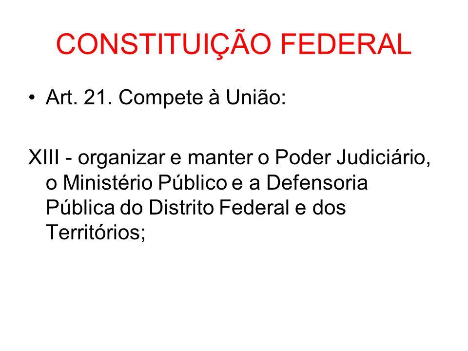 CONSTITUIÇÃO FEDERAL Art. 21. Compete à União: XIII - organizar e manter o Poder Judiciário, o Ministério Público e a Defensoria Pública do Distrito F