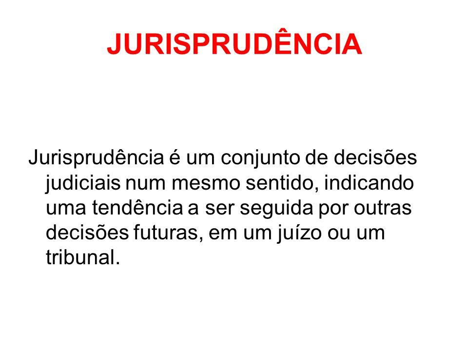 JURISPRUDÊNCIA Jurisprudência é um conjunto de decisões judiciais num mesmo sentido, indicando uma tendência a ser seguida por outras decisões futuras