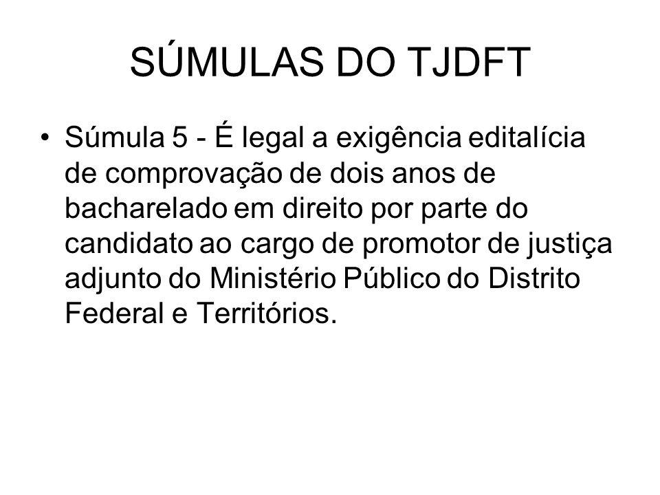 SÚMULAS DO TJDFT Súmula 5 - É legal a exigência editalícia de comprovação de dois anos de bacharelado em direito por parte do candidato ao cargo de pr