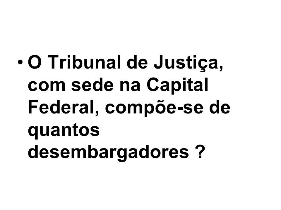 O Tribunal de Justiça, com sede na Capital Federal, compõe-se de quantos desembargadores ?