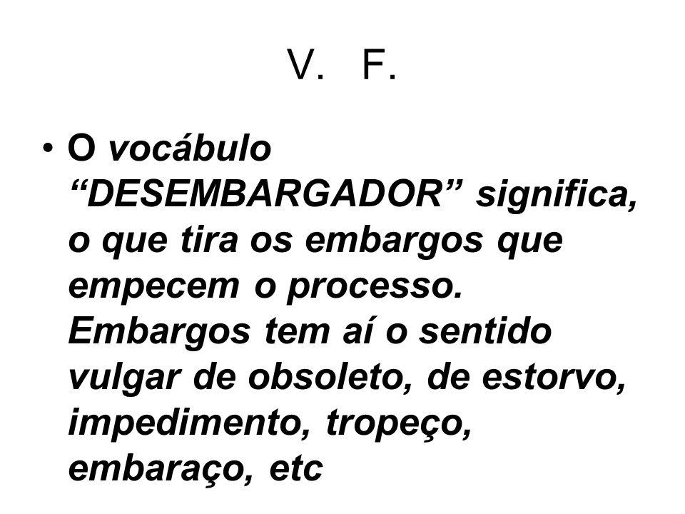 V. F. O vocábulo DESEMBARGADOR significa, o que tira os embargos que empecem o processo. Embargos tem aí o sentido vulgar de obsoleto, de estorvo, imp