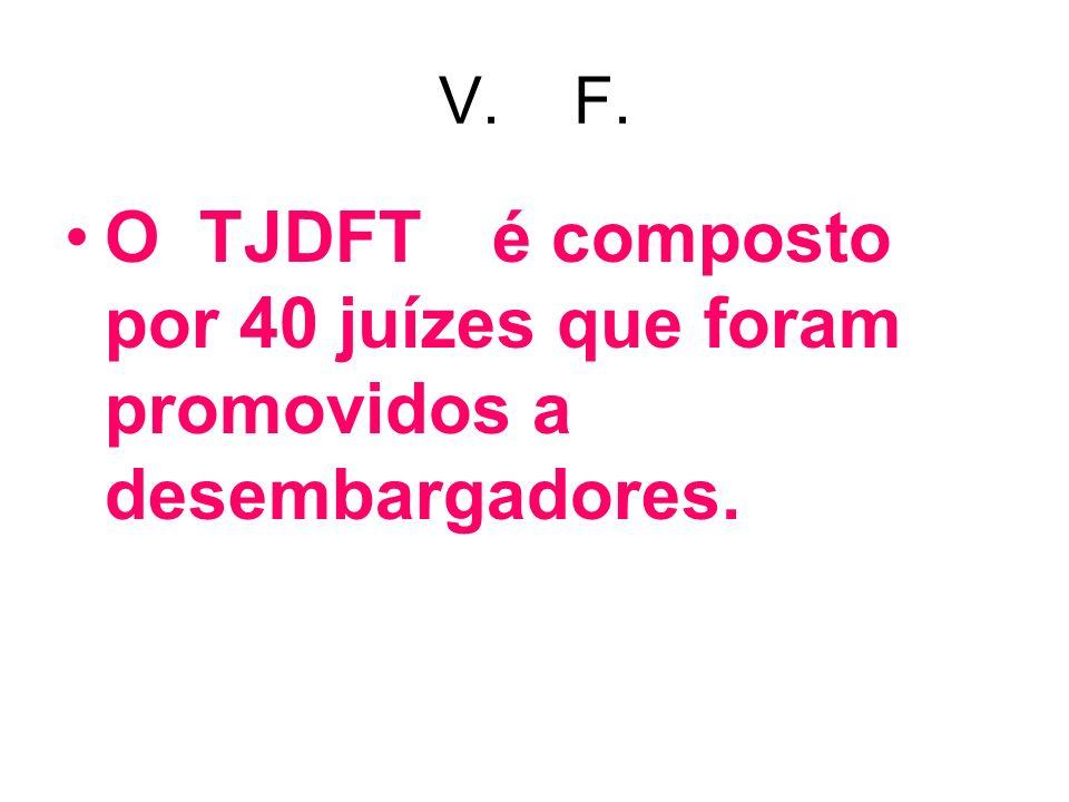 V. F. O TJDFT é composto por 40 juízes que foram promovidos a desembargadores.