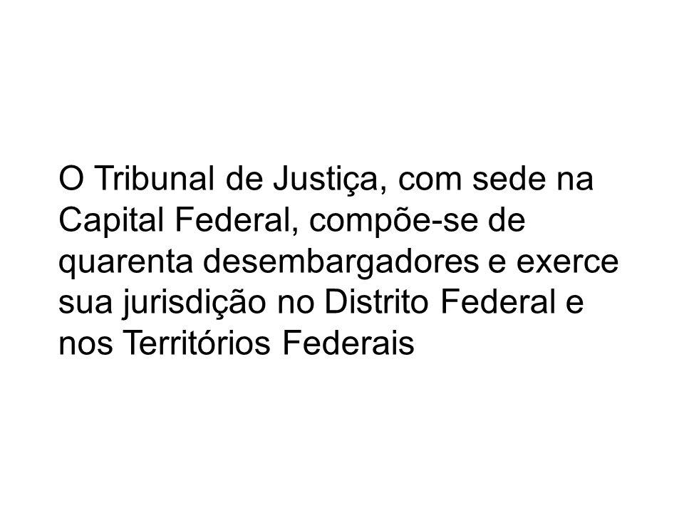 O Tribunal de Justiça, com sede na Capital Federal, compõe-se de quarenta desembargadores e exerce sua jurisdição no Distrito Federal e nos Território