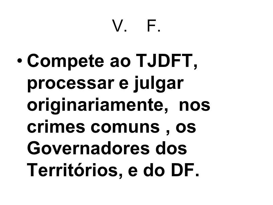 V. F. Compete ao TJDFT, processar e julgar originariamente, nos crimes comuns, os Governadores dos Territórios, e do DF.
