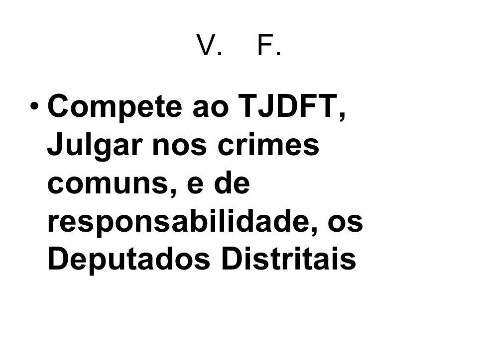V. F. Compete ao TJDFT, Julgar nos crimes comuns, e de responsabilidade, os Deputados Distritais