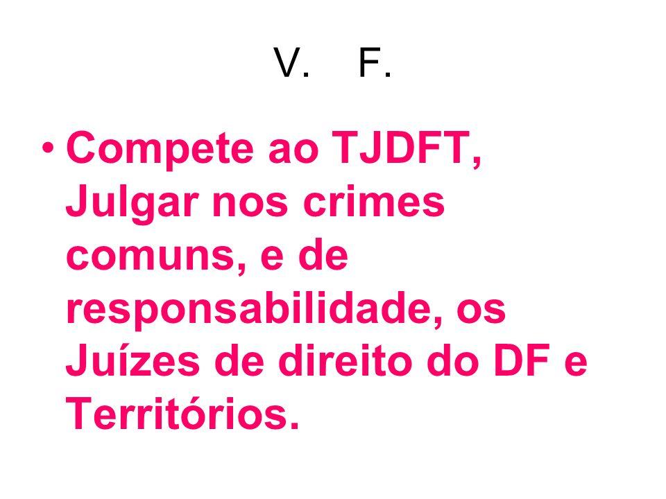 V. F. Compete ao TJDFT, Julgar nos crimes comuns, e de responsabilidade, os Juízes de direito do DF e Territórios.