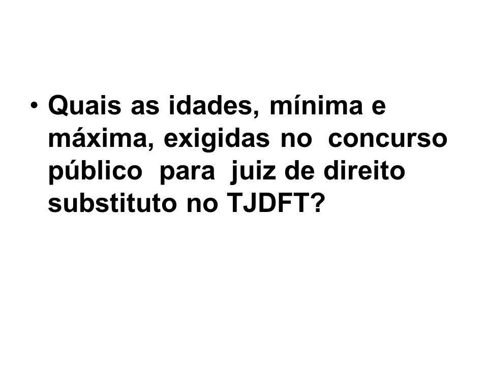 Quais as idades, mínima e máxima, exigidas no concurso público para juiz de direito substituto no TJDFT?