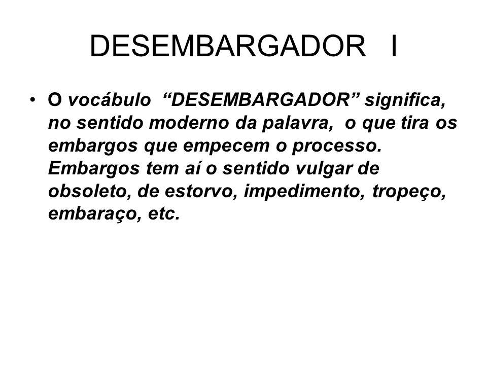 DESEMBARGADOR I O vocábulo DESEMBARGADOR significa, no sentido moderno da palavra, o que tira os embargos que empecem o processo. Embargos tem aí o se