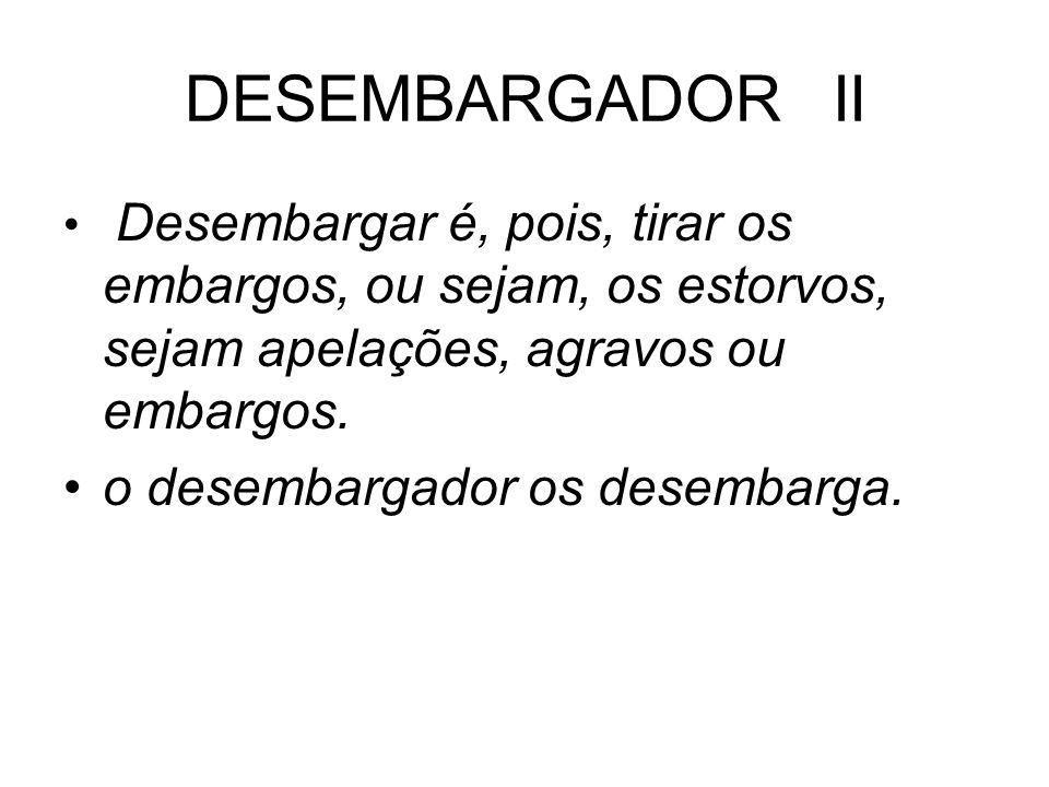 DESEMBARGADOR II Desembargar é, pois, tirar os embargos, ou sejam, os estorvos, sejam apelações, agravos ou embargos. o desembargador os desembarga.